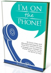 "I'm on the Phone! – 91 Quick, easy and Affordable Activities for the ""Work from Home"" Parents to engage your children so Phone Time is 'Fun Time' -for BOTH of you!"